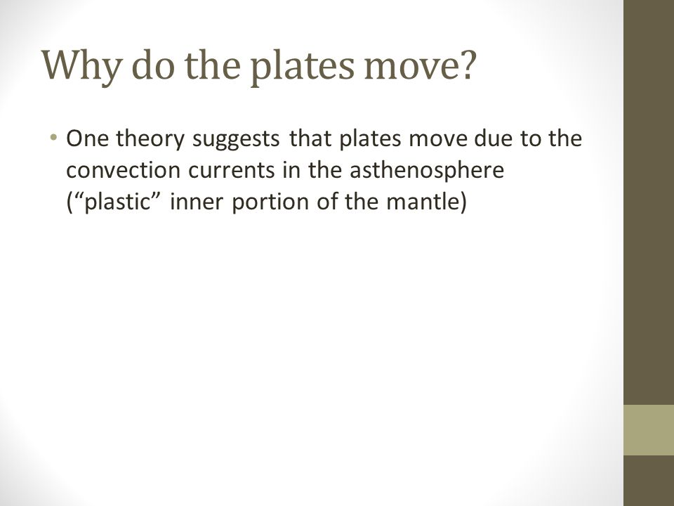 """Why do the plates move? One theory suggests that plates move due to the convection currents in the asthenosphere (""""plastic"""" inner portion of the mantl"""