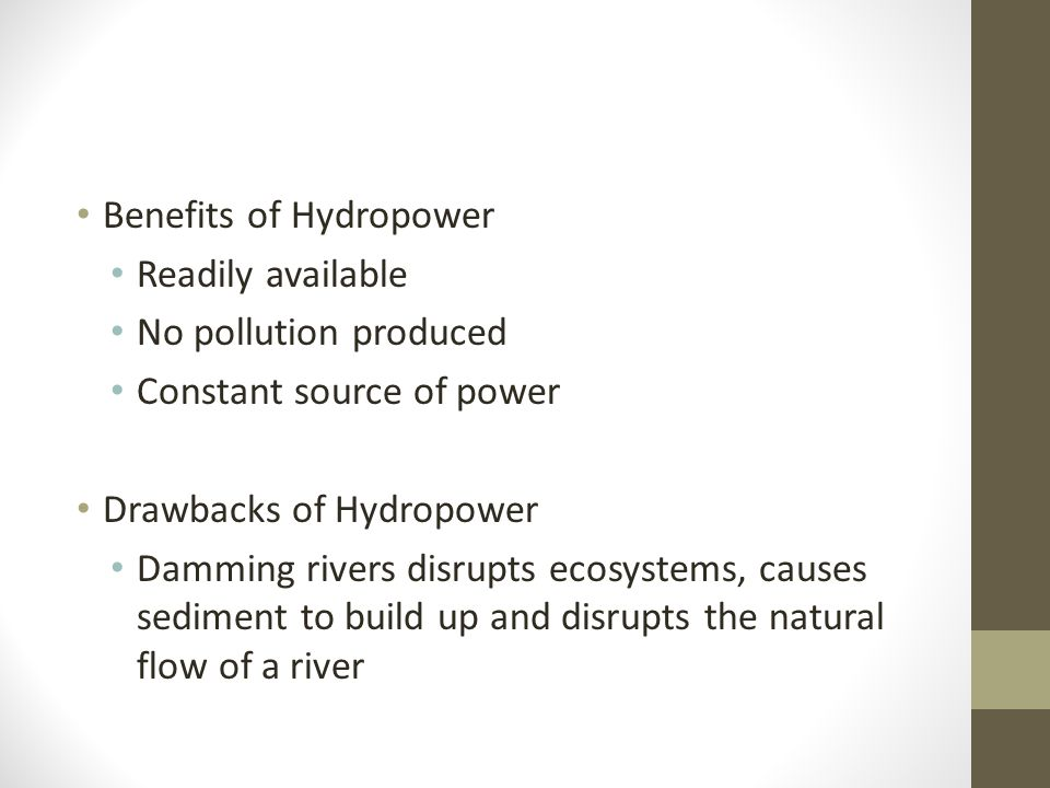 Benefits of Hydropower Readily available No pollution produced Constant source of power Drawbacks of Hydropower Damming rivers disrupts ecosystems, causes sediment to build up and disrupts the natural flow of a river