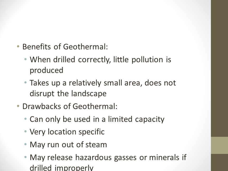 Benefits of Geothermal: When drilled correctly, little pollution is produced Takes up a relatively small area, does not disrupt the landscape Drawback