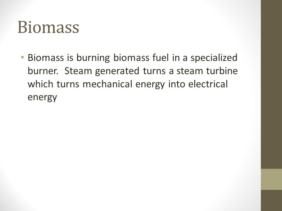 Biomass Biomass is burning biomass fuel in a specialized burner. Steam generated turns a steam turbine which turns mechanical energy into electrical e
