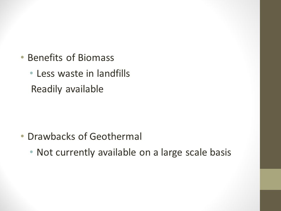 Benefits of Biomass Less waste in landfills Readily available Drawbacks of Geothermal Not currently available on a large scale basis