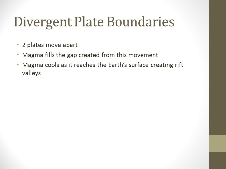 Divergent Plate Boundaries 2 plates move apart Magma fills the gap created from this movement Magma cools as it reaches the Earth's surface creating r