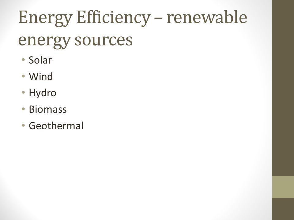 Energy Efficiency – renewable energy sources Solar Wind Hydro Biomass Geothermal