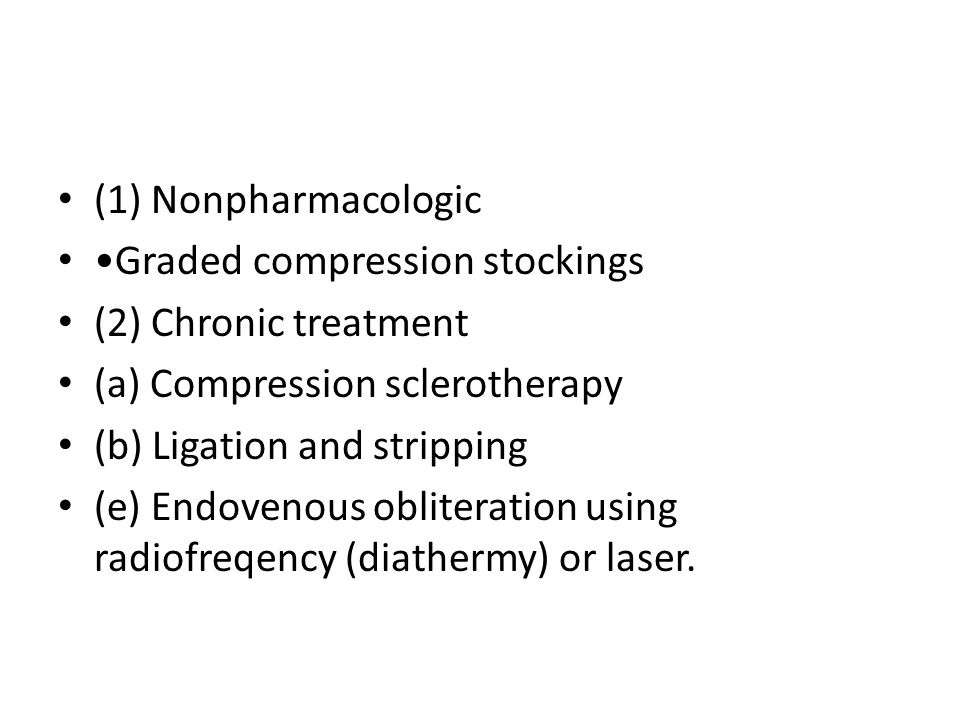 (1) Nonpharmacologic Graded compression stockings (2) Chronic treatment (a) Compression sclerotherapy (b) Ligation and stripping (e) Endovenous obliteration using radiofreqency (diathermy) or laser.