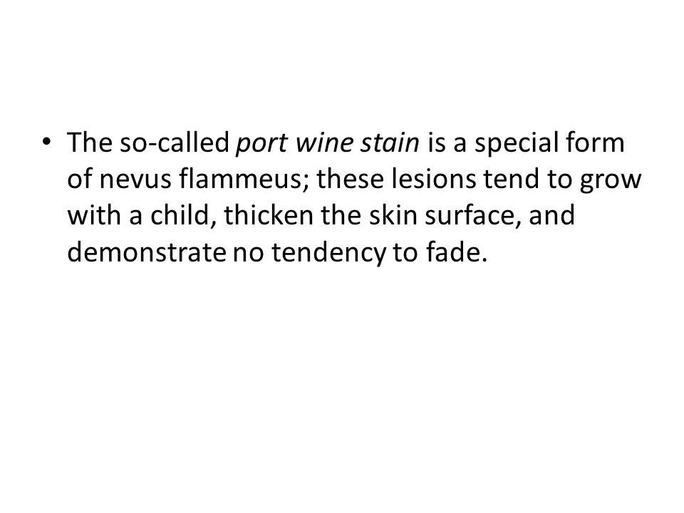 The so-called port wine stain is a special form of nevus flammeus; these lesions tend to grow with a child, thicken the skin surface, and demonstrate no tendency to fade.