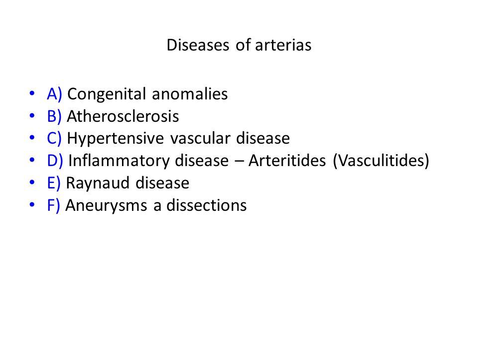 Diseases of arterias A) Congenital anomalies B) Atherosclerosis C) Hypertensive vascular disease D) Inflammatory disease – Arteritides (Vasculitides) E) Raynaud disease F) Aneurysms a dissections