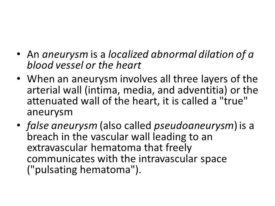 An aneurysm is a localized abnormal dilation of a blood vessel or the heart When an aneurysm involves all three layers of the arterial wall (intima, media, and adventitia) or the attenuated wall of the heart, it is called a true aneurysm false aneurysm (also called pseudoaneurysm) is a breach in the vascular wall leading to an extravascular hematoma that freely communicates with the intravascular space ( pulsating hematoma ).