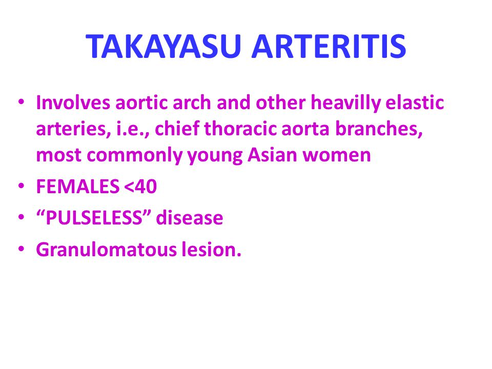 TAKAYASU ARTERITIS Involves aortic arch and other heavilly elastic arteries, i.e., chief thoracic aorta branches, most commonly young Asian women FEMALES <40 PULSELESS disease Granulomatous lesion.