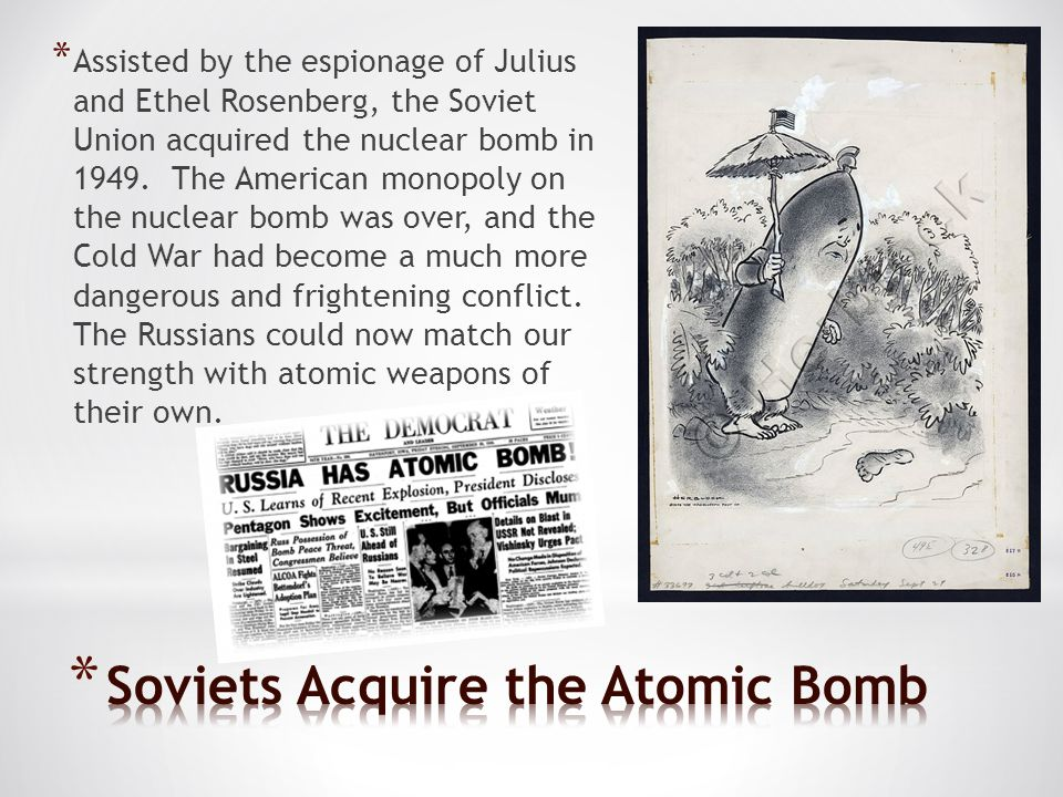 * Assisted by the espionage of Julius and Ethel Rosenberg, the Soviet Union acquired the nuclear bomb in 1949.
