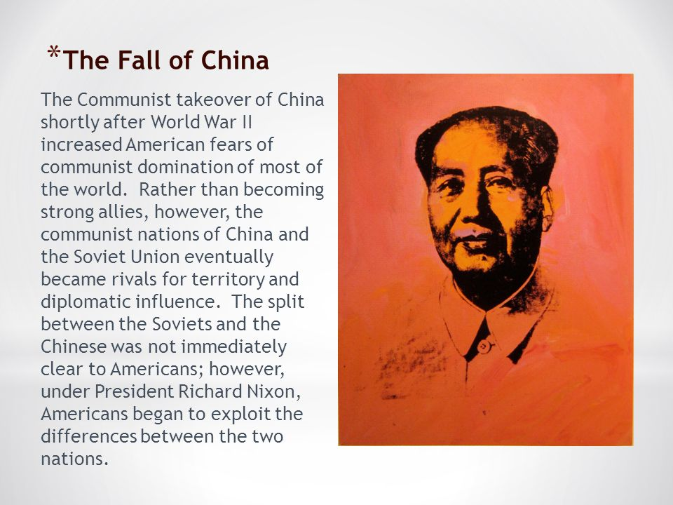 * The Fall of China The Communist takeover of China shortly after World War II increased American fears of communist domination of most of the world.