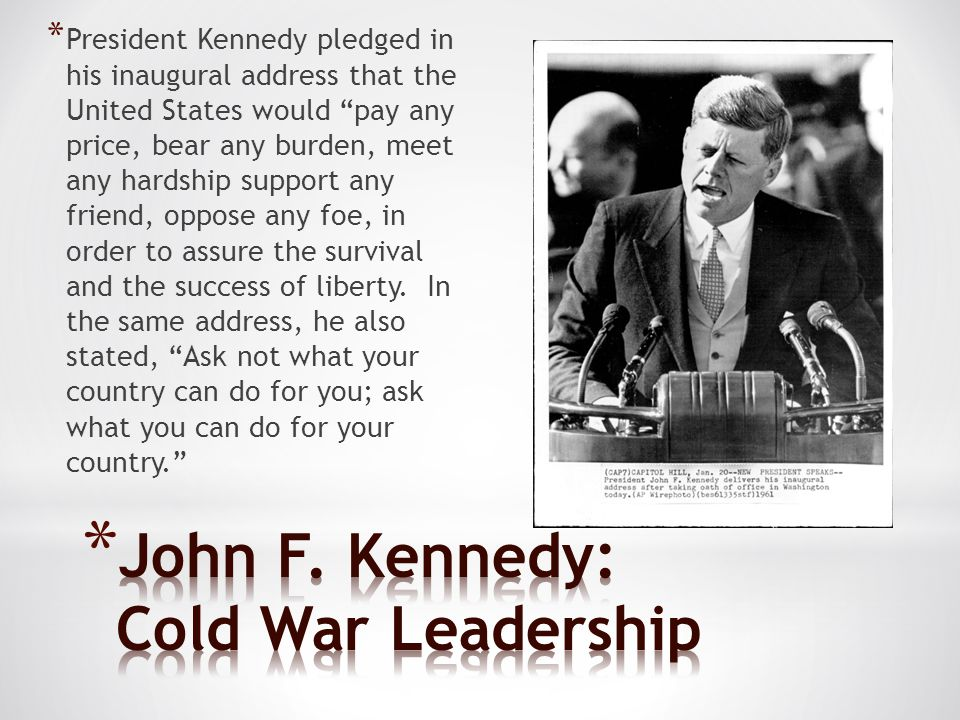 * President Kennedy pledged in his inaugural address that the United States would pay any price, bear any burden, meet any hardship support any friend, oppose any foe, in order to assure the survival and the success of liberty.