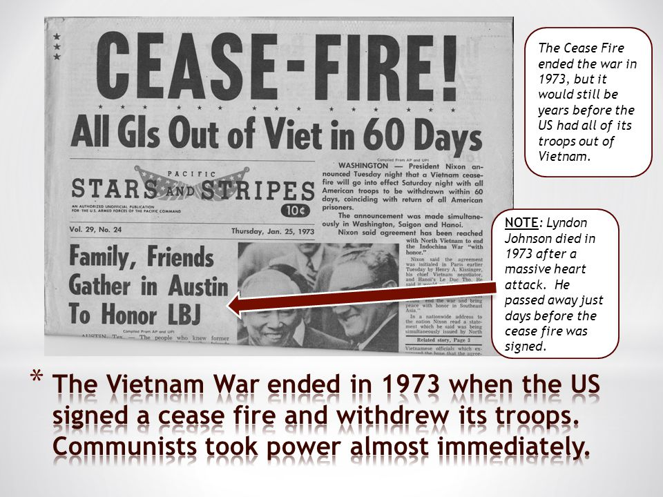 The Cease Fire ended the war in 1973, but it would still be years before the US had all of its troops out of Vietnam. NOTE: Lyndon Johnson died in 197
