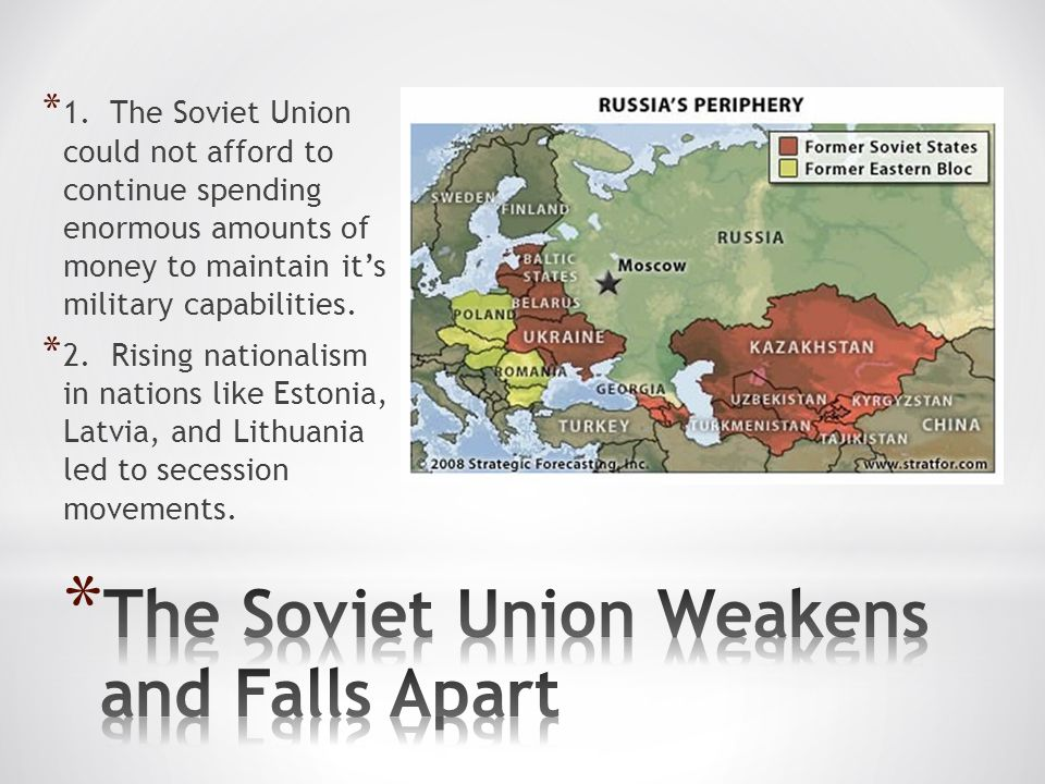 * 1. The Soviet Union could not afford to continue spending enormous amounts of money to maintain it's military capabilities. * 2. Rising nationalism
