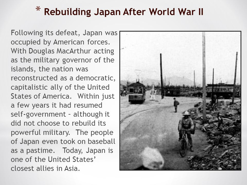 * Rebuilding Japan After World War II Following its defeat, Japan was occupied by American forces. With Douglas MacArthur acting as the military gover