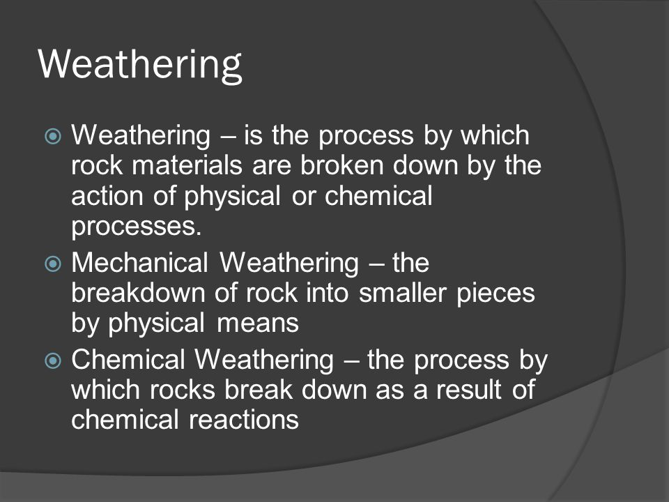 Mechanical Weathering  Ice The alternate freezing and thawing of soil and rock – frost action Ice wedging – water seeps into cracks, water then freezes and expands causing the crack to widen  Abrasion – the grinding and wearing away of rock surfaces through the mechanical action of other rock or sand particles Wind Water Gravity