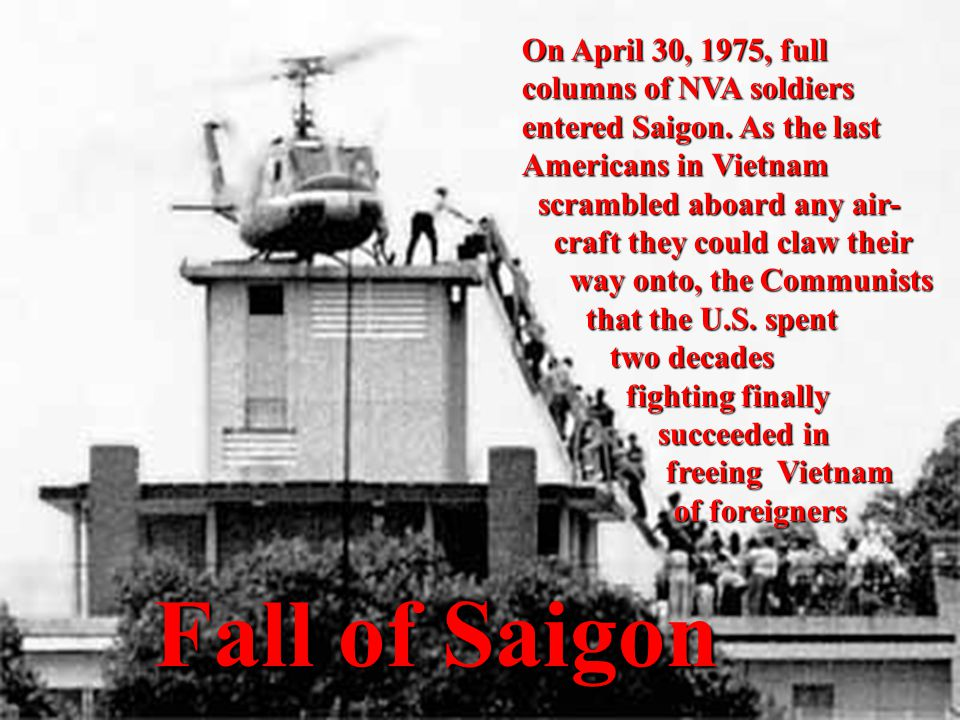 Fall of Saigon Fall of Saigon On April 30, 1975, full columns of NVA soldiers entered Saigon. As the last Americans in Vietnam scrambled aboard any ai