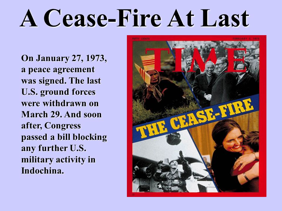 A Cease-Fire At Last On January 27, 1973, a peace agreement was signed. The last U.S. ground forces were withdrawn on March 29. And soon after, Congre