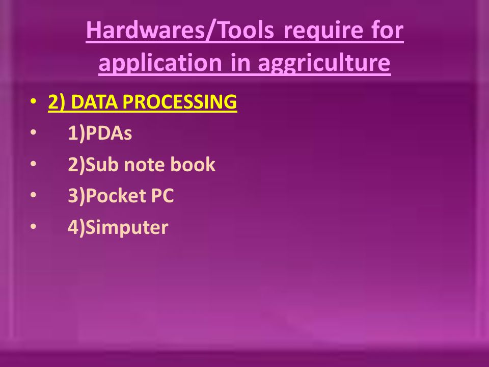 Hardwares/Tools require for application in aggriculture 2) DATA PROCESSING 1)PDAs 2)Sub note book 3)Pocket PC 4)Simputer