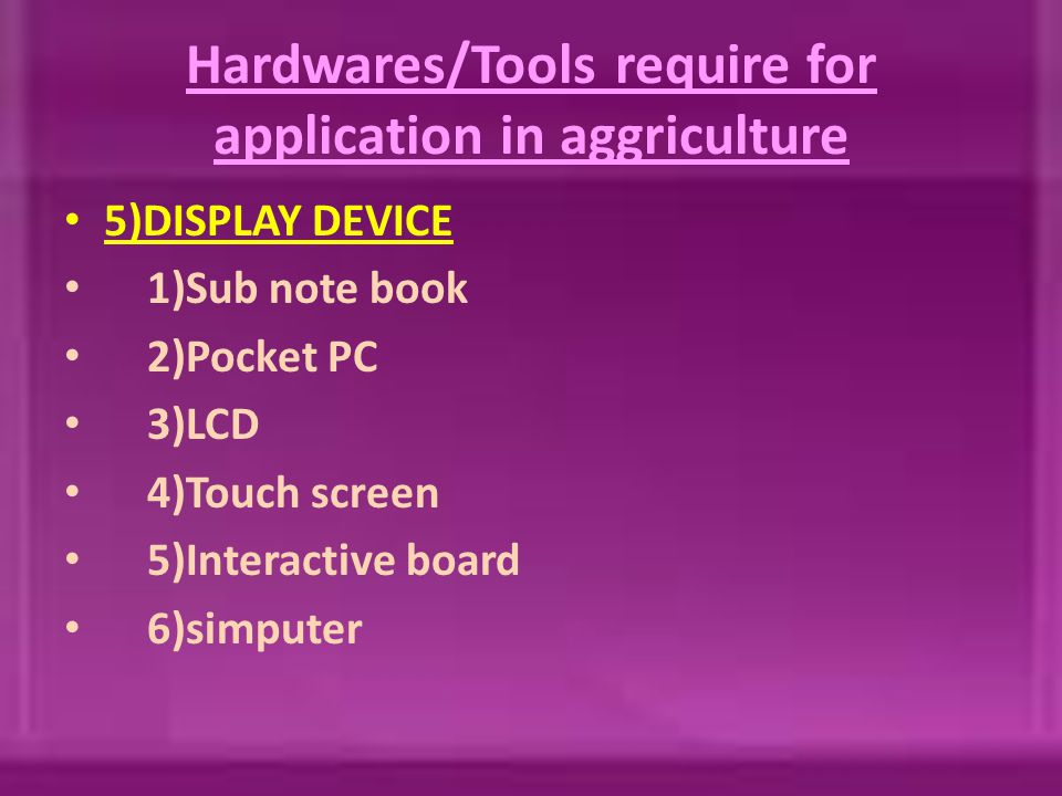 Hardwares/Tools require for application in aggriculture 5)DISPLAY DEVICE 1)Sub note book 2)Pocket PC 3)LCD 4)Touch screen 5)Interactive board 6)simputer
