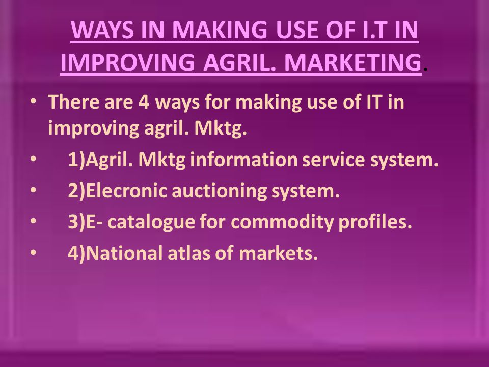 WAYS IN MAKING USE OF I.T IN IMPROVING AGRIL. MARKETING. There are 4 ways for making use of IT in improving agril. Mktg. 1)Agril. Mktg information ser