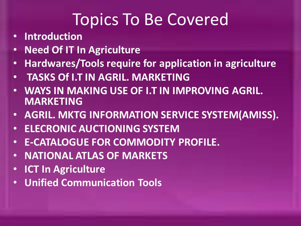 Topics To Be Covered Introduction Need Of IT In Agriculture Hardwares/Tools require for application in agriculture TASKS Of I.T IN AGRIL.