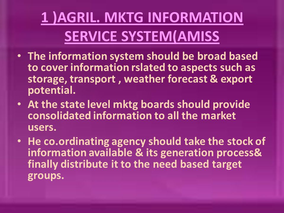 1 )AGRIL. MKTG INFORMATION SERVICE SYSTEM(AMISS The information system should be broad based to cover information rslated to aspects such as storage,