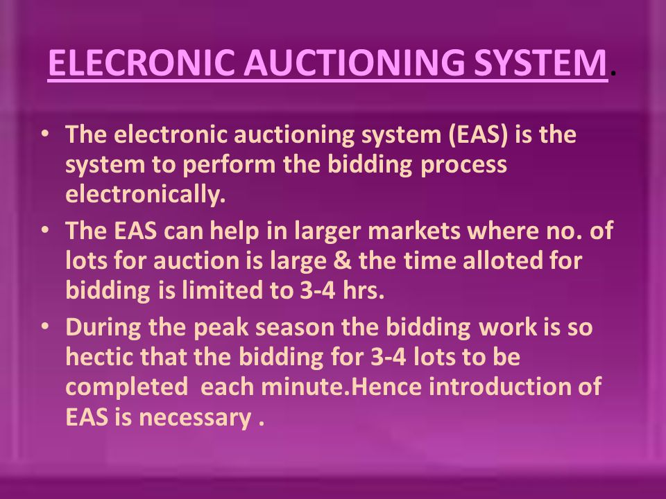 ELECRONIC AUCTIONING SYSTEM. The electronic auctioning system (EAS) is the system to perform the bidding process electronically. The EAS can help in l