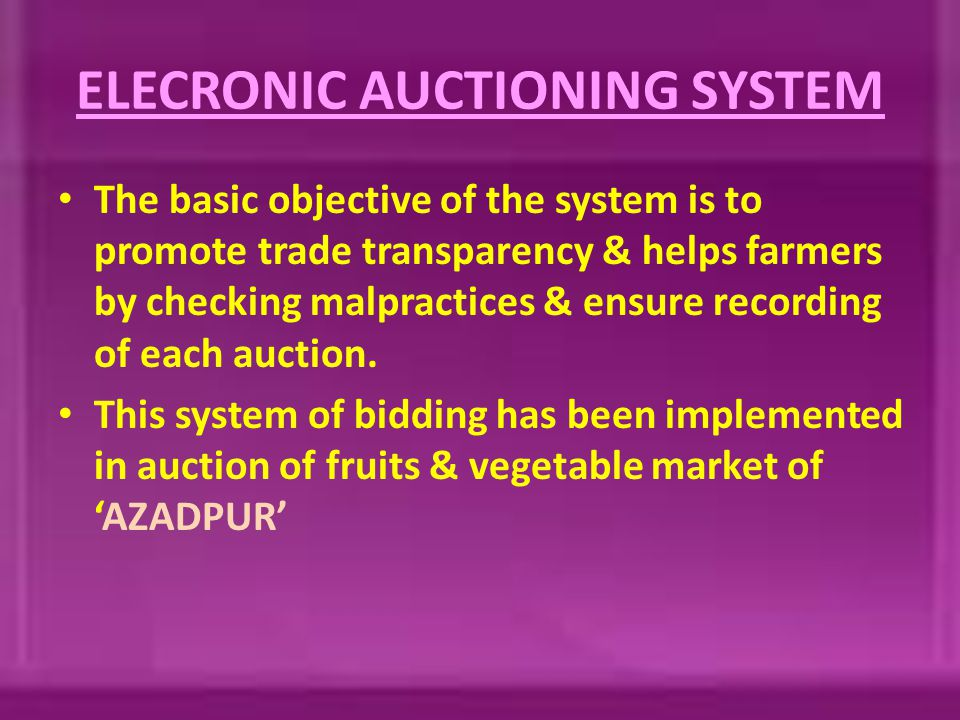 ELECRONIC AUCTIONING SYSTEM The basic objective of the system is to promote trade transparency & helps farmers by checking malpractices & ensure recording of each auction.
