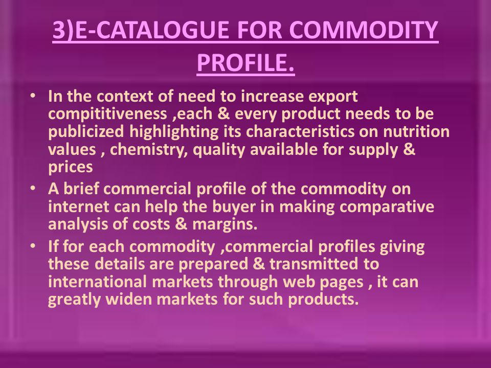 3)E-CATALOGUE FOR COMMODITY PROFILE. In the context of need to increase export compititiveness,each & every product needs to be publicized highlightin