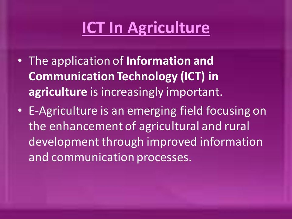 ICT In Agriculture The application of Information and Communication Technology (ICT) in agriculture is increasingly important. E-Agriculture is an eme
