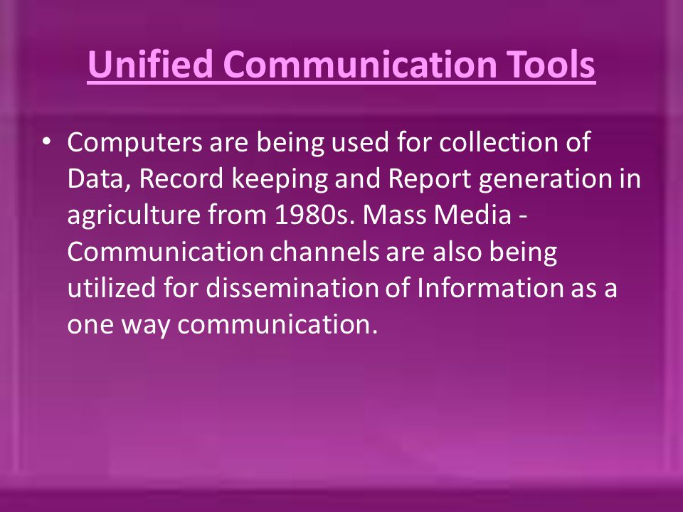 Unified Communication Tools Computers are being used for collection of Data, Record keeping and Report generation in agriculture from 1980s. Mass Medi