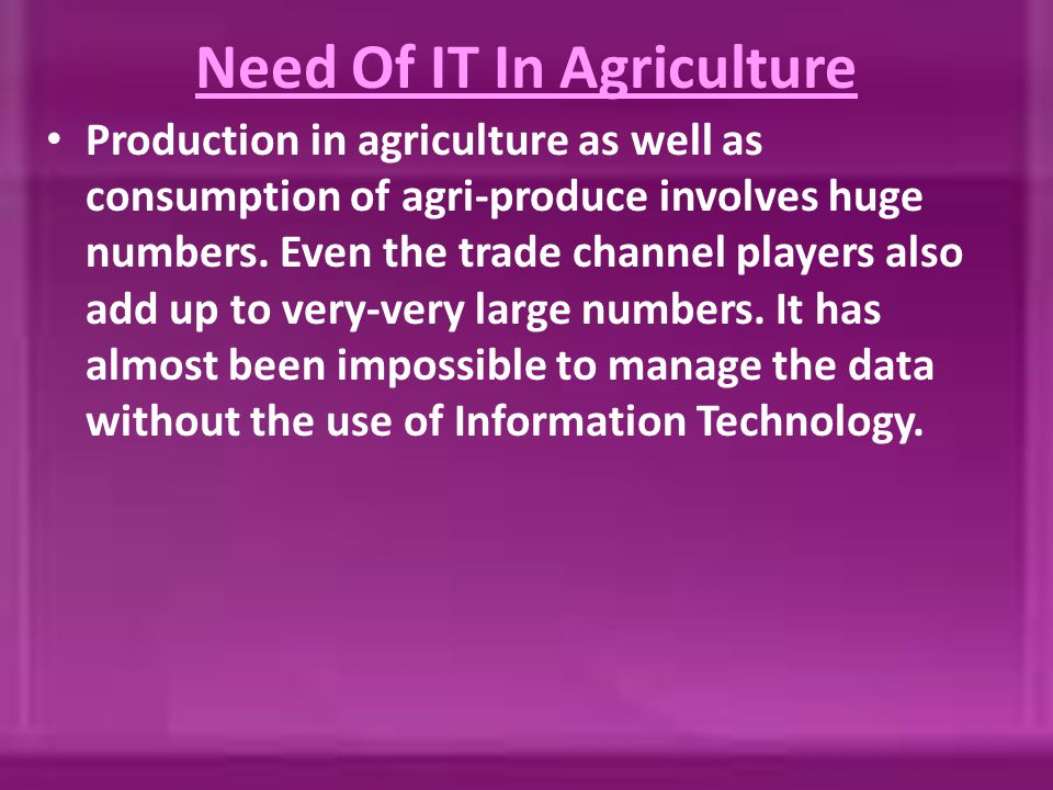 Need Of IT In Agriculture Production in agriculture as well as consumption of agri-produce involves huge numbers. Even the trade channel players also