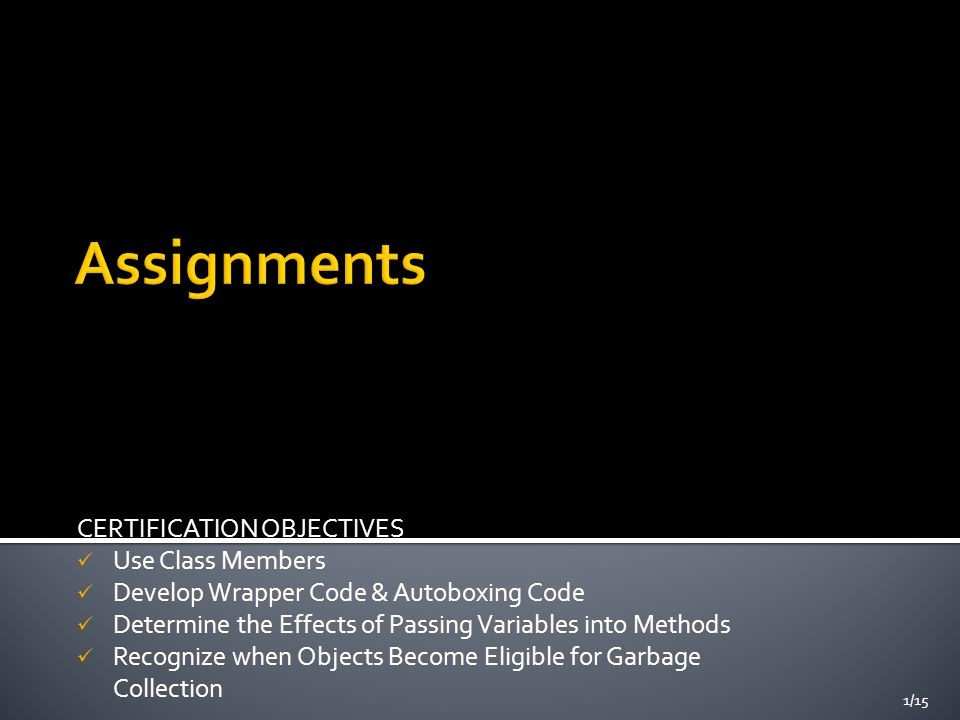 CERTIFICATION OBJECTIVES Use Class Members Develop Wrapper Code & Autoboxing Code Determine the Effects of Passing Variables into Methods Recognize when Objects Become Eligible for Garbage Collection 1/15