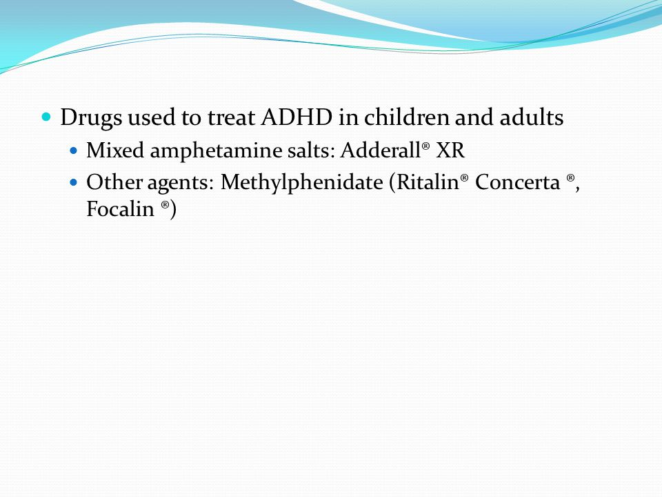 Drugs used to treat ADHD in children and adults Mixed amphetamine salts: Adderall® XR Other agents: Methylphenidate (Ritalin® Concerta ®, Focalin ®)