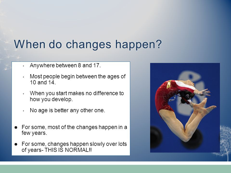 When do changes happen?When do changes happen? Anywhere between 8 and 17. Most people begin between the ages of 10 and 14. When you start makes no dif