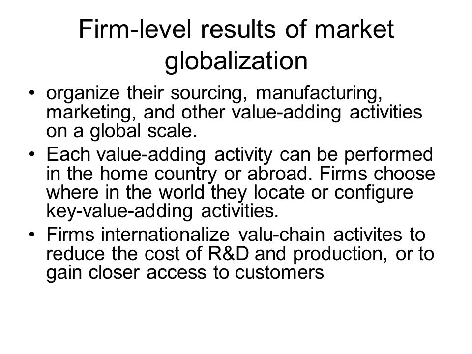 Firm-level results of market globalization organize their sourcing, manufacturing, marketing, and other value-adding activities on a global scale.