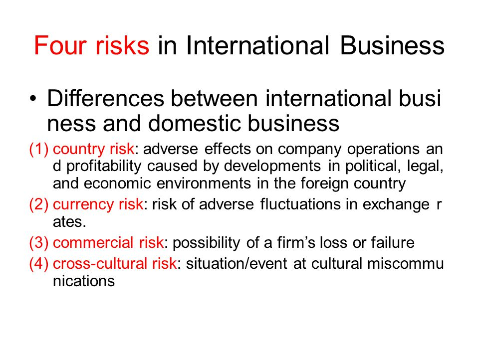 Four risks in International Business Differences between international busi ness and domestic business (1)country risk: adverse effects on company operations an d profitability caused by developments in political, legal, and economic environments in the foreign country (2)currency risk: risk of adverse fluctuations in exchange r ates.