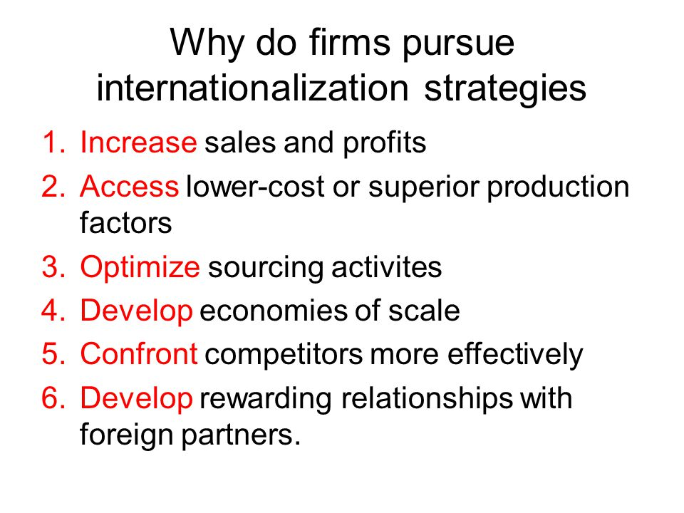Why do firms pursue internationalization strategies 1.Increase sales and profits 2.Access lower-cost or superior production factors 3.Optimize sourcing activites 4.Develop economies of scale 5.Confront competitors more effectively 6.Develop rewarding relationships with foreign partners.