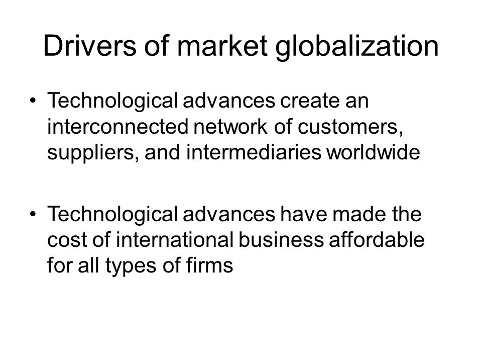 Drivers of market globalization Technological advances create an interconnected network of customers, suppliers, and intermediaries worldwide Technological advances have made the cost of international business affordable for all types of firms