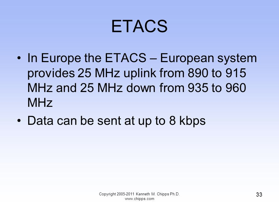 ETACS In Europe the ETACS – European system provides 25 MHz uplink from 890 to 915 MHz and 25 MHz down from 935 to 960 MHz Data can be sent at up to 8 kbps Copyright 2005-2011 Kenneth M.