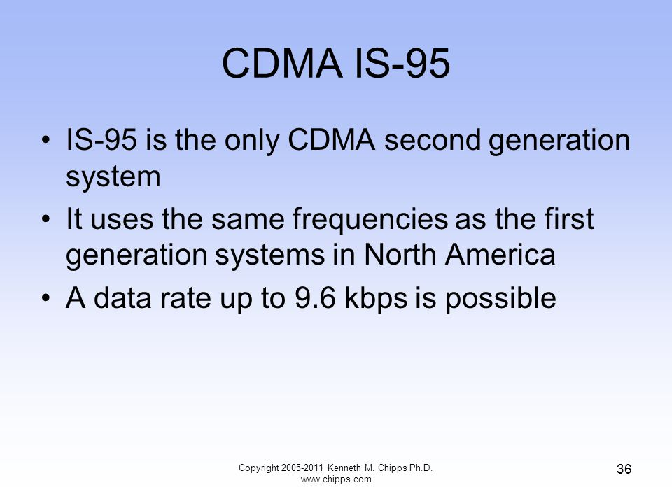 CDMA IS-95 IS-95 is the only CDMA second generation system It uses the same frequencies as the first generation systems in North America A data rate up to 9.6 kbps is possible Copyright 2005-2011 Kenneth M.