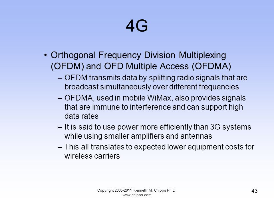4G Orthogonal Frequency Division Multiplexing (OFDM) and OFD Multiple Access (OFDMA) –OFDM transmits data by splitting radio signals that are broadcast simultaneously over different frequencies –OFDMA, used in mobile WiMax, also provides signals that are immune to interference and can support high data rates –It is said to use power more efficiently than 3G systems while using smaller amplifiers and antennas –This all translates to expected lower equipment costs for wireless carriers Copyright 2005-2011 Kenneth M.