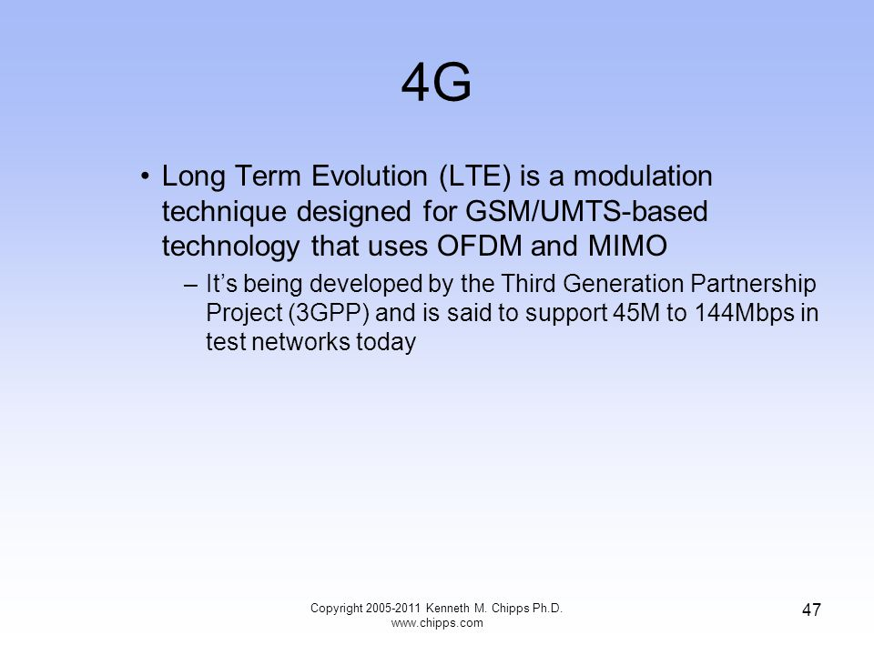 4G Long Term Evolution (LTE) is a modulation technique designed for GSM/UMTS-based technology that uses OFDM and MIMO –It's being developed by the Third Generation Partnership Project (3GPP) and is said to support 45M to 144Mbps in test networks today Copyright 2005-2011 Kenneth M.