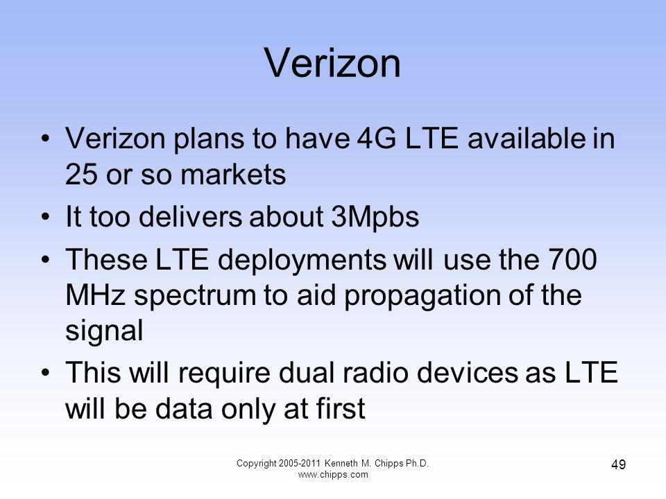 Verizon Verizon plans to have 4G LTE available in 25 or so markets It too delivers about 3Mpbs These LTE deployments will use the 700 MHz spectrum to aid propagation of the signal This will require dual radio devices as LTE will be data only at first Copyright 2005-2011 Kenneth M.