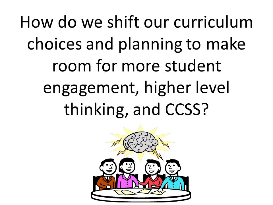 How do we shift our curriculum choices and planning to make room for more student engagement, higher level thinking, and CCSS