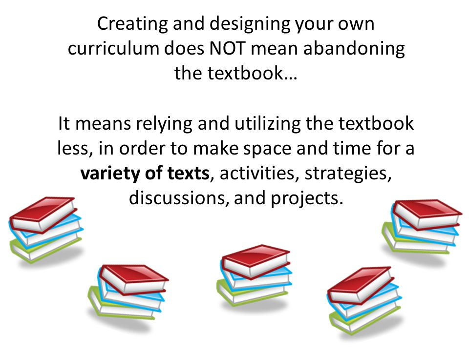 Creating and designing your own curriculum does NOT mean abandoning the textbook… It means relying and utilizing the textbook less, in order to make space and time for a variety of texts, activities, strategies, discussions, and projects.