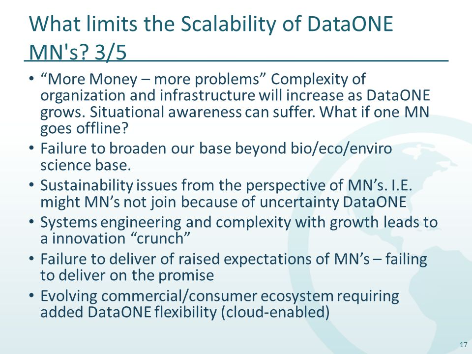 "What limits the Scalability of DataONE MN's? 3/5 ""More Money – more problems"" Complexity of organization and infrastructure will increase as DataONE g"