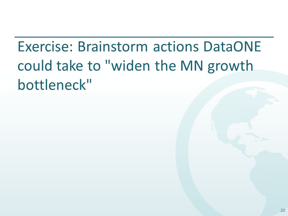 Exercise: Brainstorm actions DataONE could take to widen the MN growth bottleneck 20
