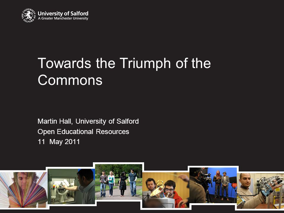 Towards the Triumph of the Commons Martin Hall, University of Salford Open Educational Resources 11 May 2011