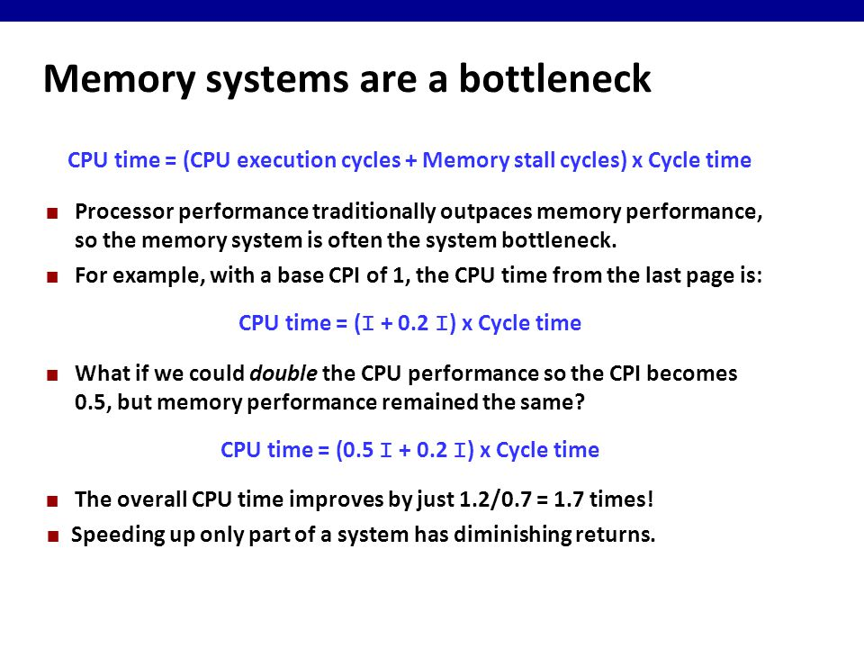 Memory systems are a bottleneck CPU time = (CPU execution cycles + Memory stall cycles) x Cycle time Processor performance traditionally outpaces memory performance, so the memory system is often the system bottleneck.